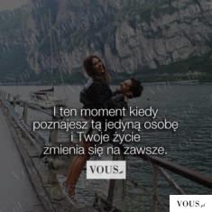 I ten moment kiedy poznajesz tą jedyną osobę i twoje życie zmienia się na zawsze.