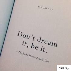 don't dream it, be it.