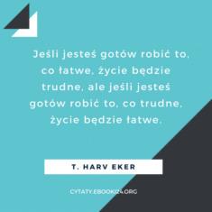 ✩ T. Harv Eker cytat o łatwym i o trudnym życiu ✩ | Cytaty motywacyjne