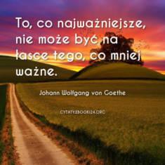 ? Johann Wolfgang von Goethe cytat o tym co najważniejsze ? | Cytaty motywacyjne