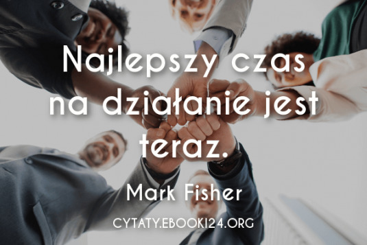 ✩ Mark Fisher cytat o działaniu ✩ | Cytaty motywacyjne