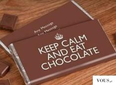 Keep calm and eat chocolate! Czekolada zrozumie :D