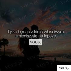 Tylko będąc z kimś właściwym zmienisz się na lepsze – VOUS.pl