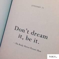 don't dream it, be it.